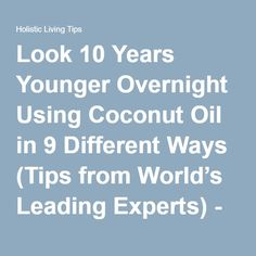 Look 10 Years Younger Overnight Using Coconut Oil in 9 Different Ways (Tips from World's Leading Experts) - Holistic Living Tips