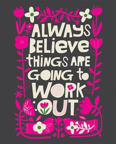 A positive and happy quote by illustrator CarolynGavin Always believe things are going to work out Words Quotes, Art Quotes, Life Quotes, Inspirational Quotes, Sayings, Positive Phrases, Positive Quotes, Happy Thoughts, Positive Thoughts
