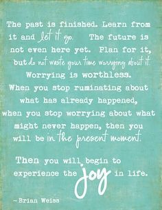 Took me a long time to learn this! Living in the present has changed my life for the better.