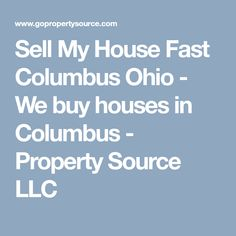 Sell My House Fast Columbus Ohio - We buy houses in Columbus - Property Source LLC Sell My House Fast, We Buy Houses, Columbus Ohio, Home Buying, Stuff To Buy