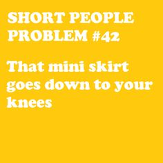 true.. not just short, but short legged too. so even though i would never wear a mini.... i've seen ones that i like, but they aren't mini on me, so i'll wear it! :OP