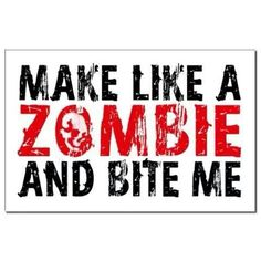MAKE LIKE A ZOMBIE AND BITE ME.