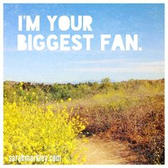 I'm Your Biggest Fan - With you, love trumps the rest. www.sarahmarkley.com