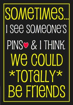 Sometimes I see someone's pins & I think we could TOTALLY be friends.