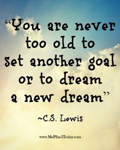 You are never too old to set another goal or to dream a new dream. ~ C.S. Lewis quote - More Inspirational Quotes Worth Reading Right Now! - LOVE these motivational quotes that help me get through the day! - Make a Difference Mondays - www.MePlus3Today.com