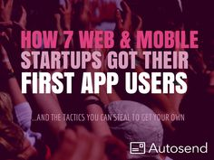 Here's Exactly How 7 Web & Mobile Startups Got Their First Users