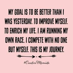 My goal is to be better than I was yesterday. To improve myself. To enrich my life. I am running my own race. I compete with no one but myself. This is my journey.