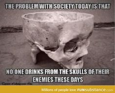 Skull - The Problem with Society Today Is That No One Drinks From the Skulls of Their Enemies. Funny Quotes, Funny Memes, Hilarious, Life Quotes, Badass Quotes, Goth Humor, Goth Memes, Nerd Humor, Viking Quotes