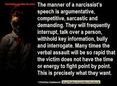The manner of a narcissist's speech is argumentative, competitive, sarcastic and demanding. They will frequently interrupt, talk over a person, withhold key information, bully and interrogate. Many times the verbal assault will be so rapid that the victim does not have the time or energy to fight point by point. This is precisely what they want.