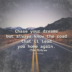 Chase your dreams but always know the road that'll lead you home again.  #CountryRise #CountryMusic #Quotes #TimMcGraw