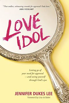 Love Idol: Letting Go of Your Need for Approval-and Seeing Yourself through God's Eyes by Jennifer Dukes Lee