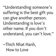 Understanding someone's suffering is the best gift you can give another person. Understanding is love's other name. If you don't understand, you can't love.