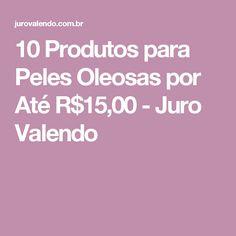 10 Produtos para Peles Oleosas por Até R$15,00 - Juro Valendo