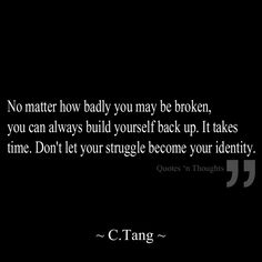 No matter how badly you may be broken, you can always build yourself back up. It takes time. Don't let your struggle become your identity.