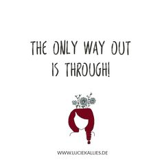 The only way out is through. www.luciekallies.de