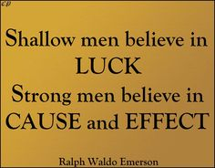 """Shallow men believe in luck. Strong men believe in cause and effect."" ~ Ralph Waldo Emerson"