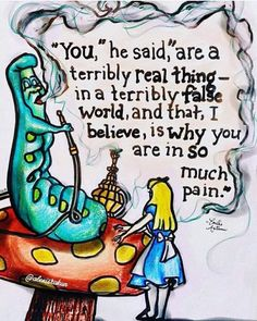You are a terribly real thing in a terribly fake world, and that, I believe, is why you are in so much pain. Alice in wonderland. Movie Quotes, Book Quotes, Life Quotes, Nerd Quotes, Career Quotes, Literary Quotes, Dream Quotes, Success Quotes, Quotes Quotes