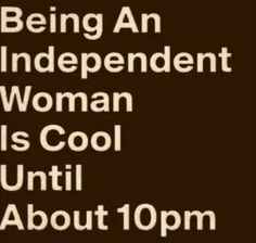 "They never told me being an ""Independent woman"" would be this haaaard. And still, it's only fun fro the hours of 9-5 after that it begins to"