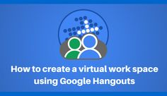 How to create a virtual work space using Google Hangouts