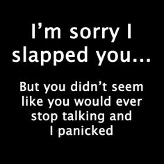I'm sorry I slapped you.