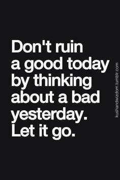 Don't ruin a good today by thinking about a bad yesterday. Let it go.  #favorite-quotes