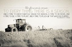 A simple verse and yet it's a farmer's whole life. There is always a time to plant and always a time to harvest, it can change from year to year, but it always happens. Faith and patience go a long way in the agriculturist's world...  http://factorhogwash.blogspot.com  #agvocate
