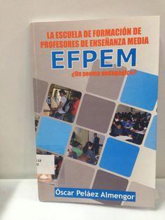 378.12 / P381 La Escuela de Formación de Profesores de Enseñanza Media EFPEM: un poema pedagógico? / Oscar Peláez Almengor