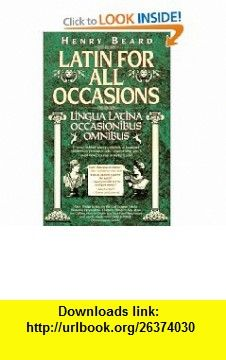 Latin for All Occasions Lingua Latina Occasionibus Omnibus (English and Latin Edition) (9780002559416) Henry Beard , ISBN-10: 0394586603  , ISBN-13: 978-0002559416 ,  , tutorials , pdf , ebook , torrent , downloads , rapidshare , filesonic , hotfile , megaupload , fileserve