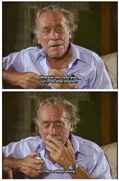 """""""Onde quer que a multidão vá, siga em outra direção. Eles sempre estão errados."""" Charles Bukowski, o velho safado."""