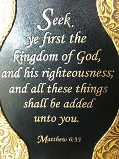Matthew 6:33  KJV.....But seek ye first the kingdom of God, and his righteousness and all these things shall be added unto you.
