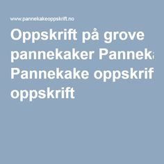 Oppskrift på grove pannekaker Pannekake oppskrift Alternative