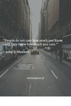 """People do not care how much you know until they know how much you care.""   – John C. Maxwell"
