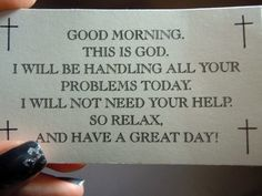 Good morning, This is God. I will be handling all your problems today. I will not need your help, so relax and have a great day!