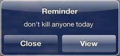 Reminder - don't kill anyone today