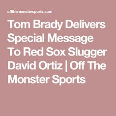 Tom Brady Delivers Special Message To Red Sox Slugger David Ortiz   Off The Monster Sports