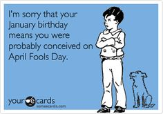 """""""I'm sorry that your January birthday means you were probably conceived on April Fools Day"""""""