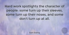 """Sam Ewing: """"Hard work spotlights the character of people: some turn up their sleeves, some turn up their noses and some don't turn up at all."""