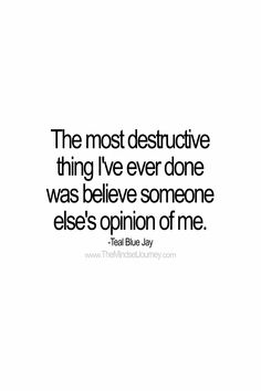 The most destructive thing I've ever done was believe someone else's opinion of me. -Teal Blue Jay #tmj #themindsetjourney #opinion #belief #believe #self-esteem #self-confidence #selflove #selfimage #encourage #inspire #motivate