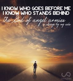 The God of angel armies is always by my side....I know I say this all the time, but this is MY song....trj