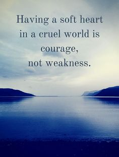 Having a soft heart in a cruel world is courage,...