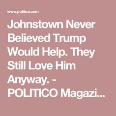 Johnstown Never Believed Trump Would Help. They Still Love Him Anyway. - POLITICO Magazine