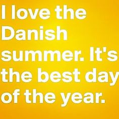 I love the Danish summer. It's the best day of the year.