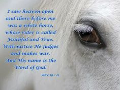 Revelation 19:11 Then I saw heaven opened, and a white horse was standing there. Its rider was named Faithful and True, for he judges fairly and wages a righteous war.