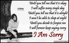 Until you tell me that it is okay I will suffer every single day Until you tell me that it is alright I won't be able to sleep at night Until you decide to forgive me I will forever keep saying sorry I am sorry via WishesMessages.com