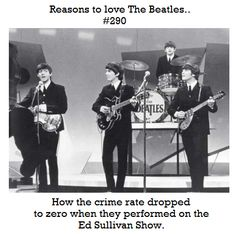 How the crime rate dropped to zero when the performed on the Ed Sullivan Show.  How powerful is that??