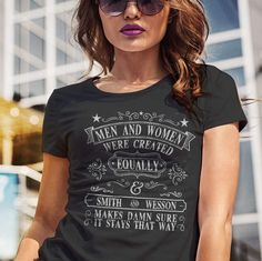 Men and Women Were Created Equally. Smith and Wesson Makes Damn Sure it Stays That Way. Women's T-Shirt. T-SHIRT SALE 15% OFF. Use code: SHIRTS15 - Available in tees, tanks and hoodies. - Made in America. - Printed on front or back. - Mens and womens shirts and designs. - Available in Black, White, Navy, Pink, Purple, Heather Gray and Military Green.