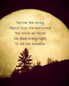 Tell me the story about how the sun loved the moon so much he died every night to let her breathe. He disappears into darkness to let her shine.