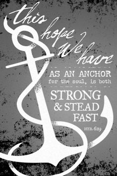 We have this hope as an anchor for the soul, strong and steadfast. Hebrews 6:19 -