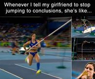 Whenever I Tell My Girlfriend To Stop Jumping To Conclusions, She's Like...