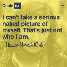 I can't take a serious naked picture of myself. That's just not who I am. - Hannah Horvath (Girls) #quotesqr #quotes #beautyquotes